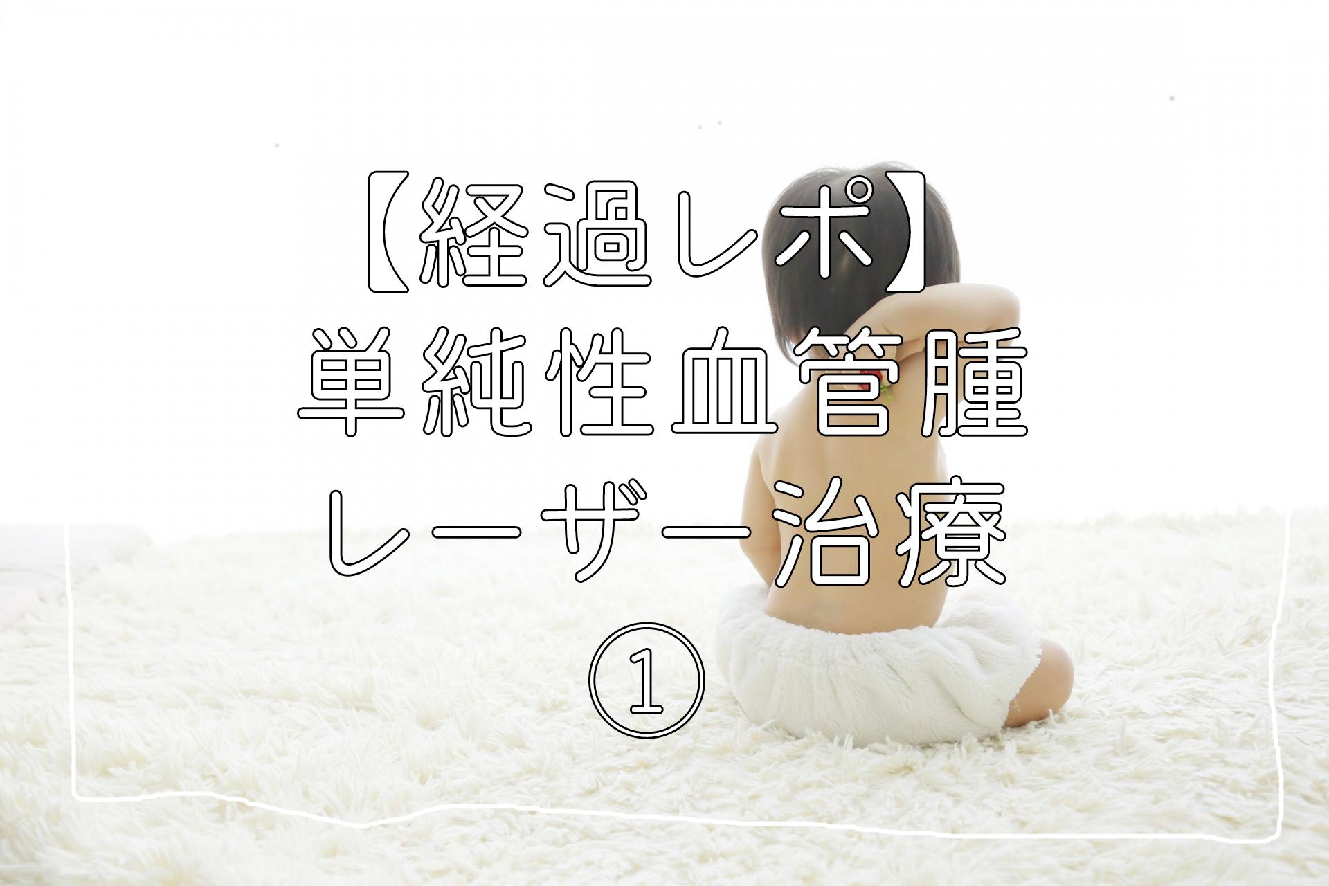 【経過レポ】単純性血管腫レーザー治療①
